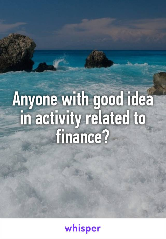 Anyone with good idea in activity related to finance?