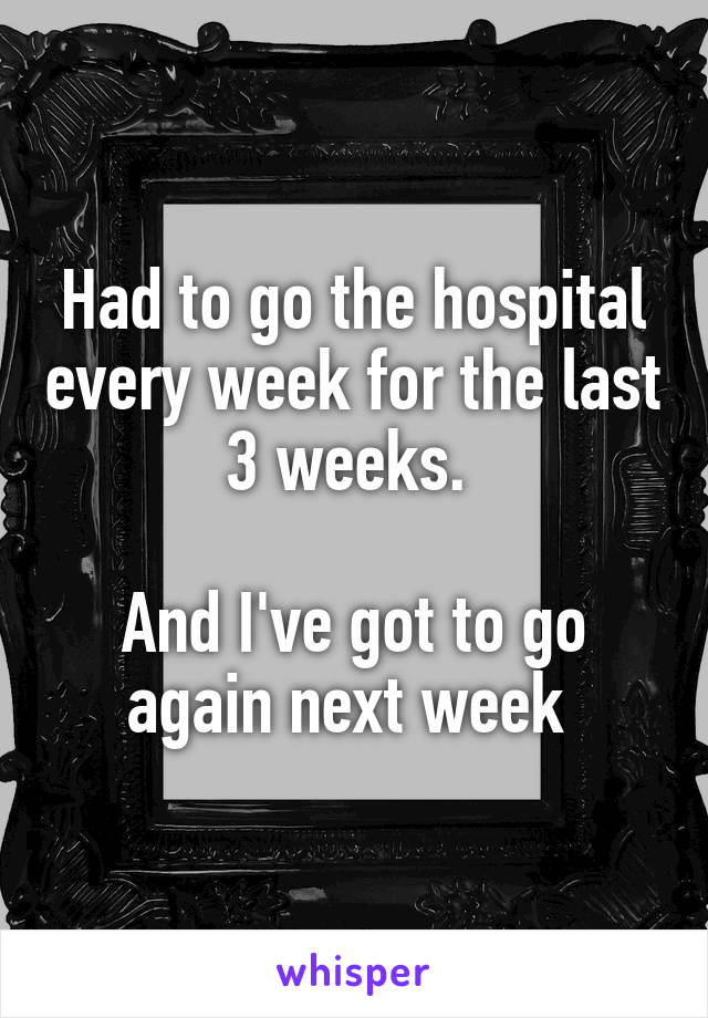 Had to go the hospital every week for the last 3 weeks.   And I've got to go again next week