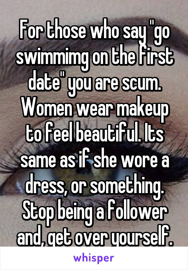 """For those who say """"go swimmimg on the first date"""" you are scum. Women wear makeup to feel beautiful. Its same as if she wore a dress, or something. Stop being a follower and, get over yourself."""