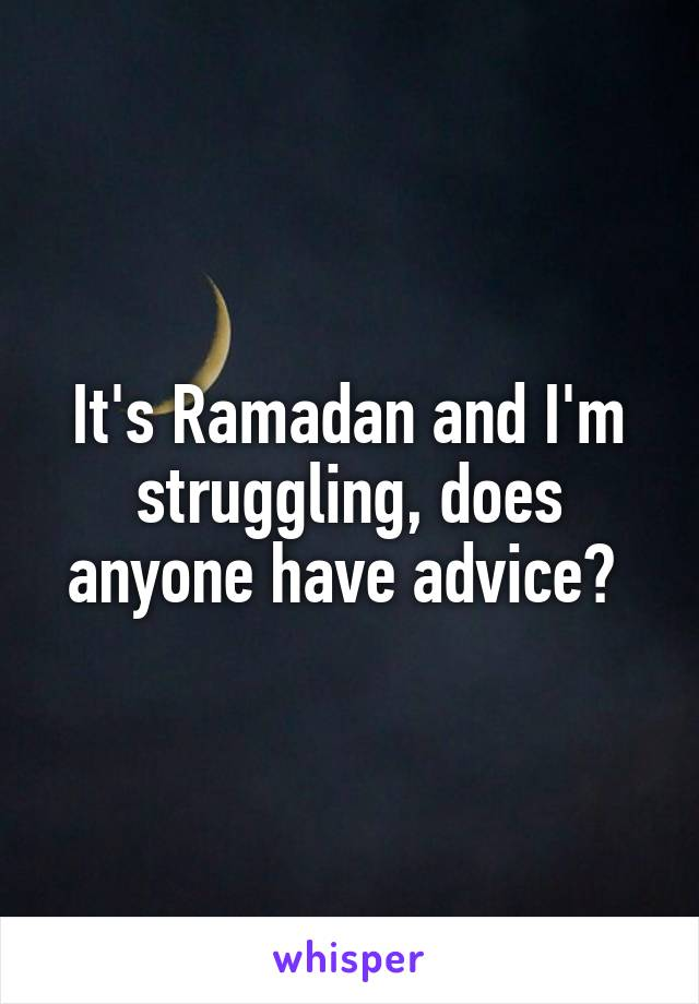 It's Ramadan and I'm struggling, does anyone have advice?