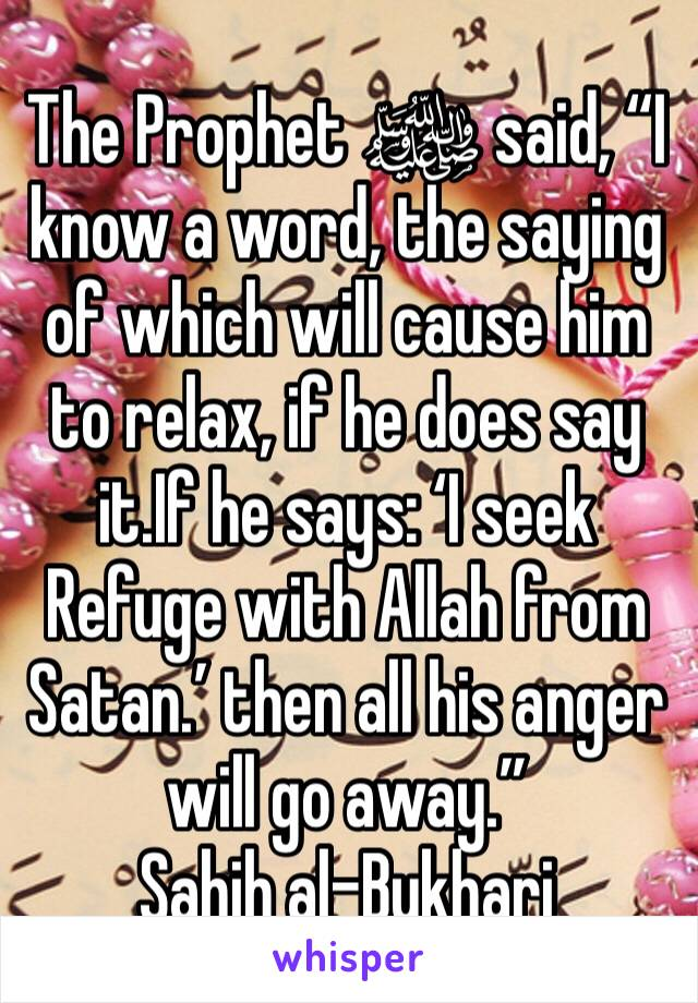 """The Prophet ﷺ said, """"I know a word, the saying of which will cause him to relax, if he does say it.If he says: 'I seek Refuge with Allah from Satan.' then all his anger will go away."""" Sahih al-Bukhari"""