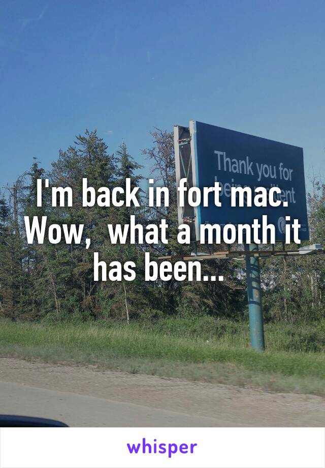 I'm back in fort mac. Wow,  what a month it has been...