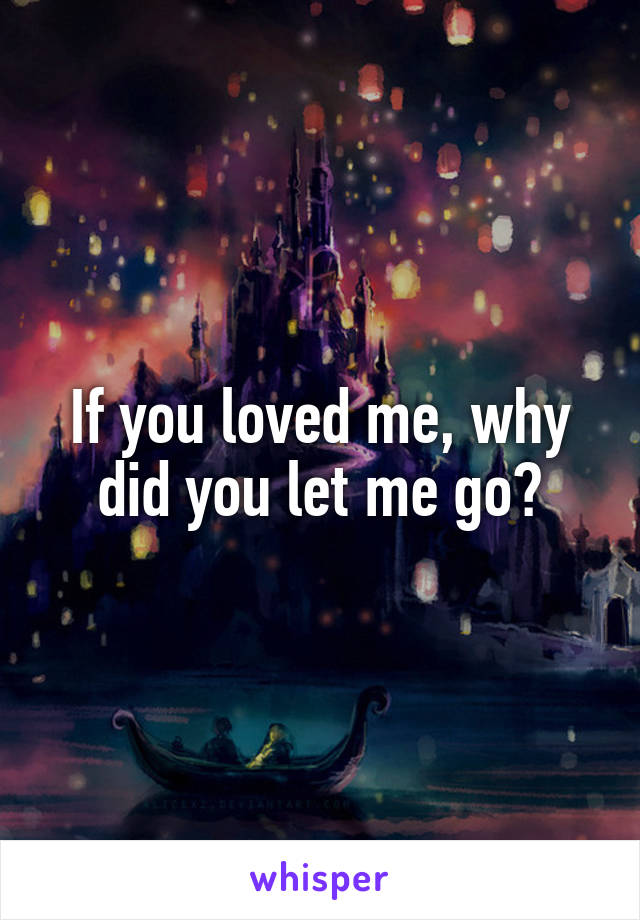 If you loved me, why did you let me go?