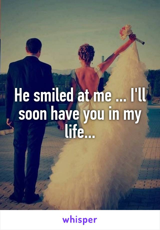 He smiled at me ... I'll soon have you in my life...
