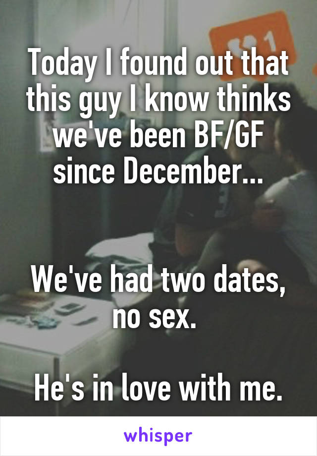 Today I found out that this guy I know thinks we've been BF/GF since December...   We've had two dates, no sex.   He's in love with me.