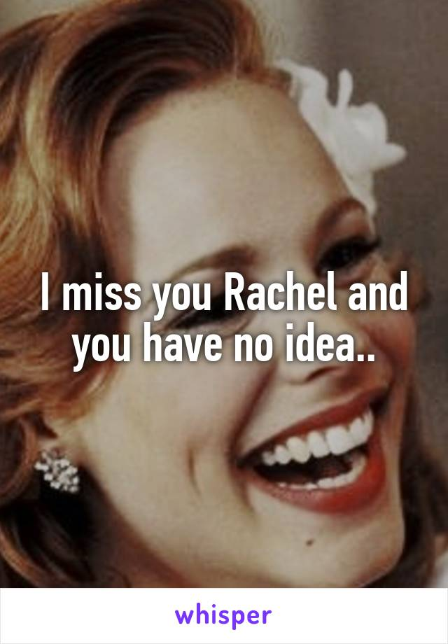 I miss you Rachel and you have no idea..