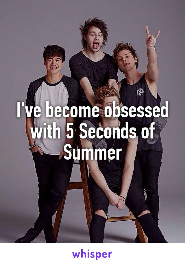 I've become obsessed with 5 Seconds of Summer