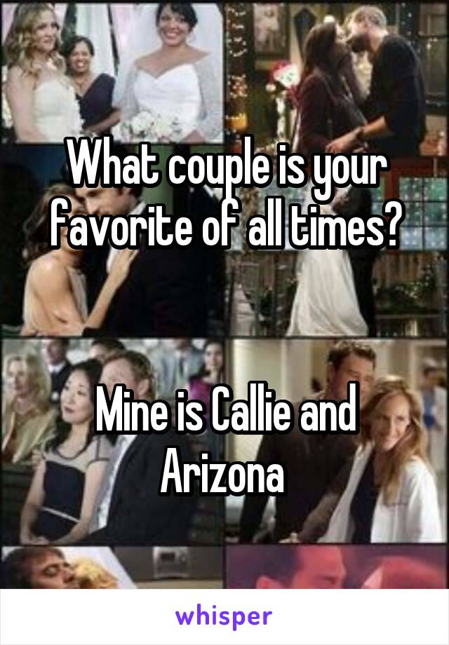 What couple is your favorite of all times?   Mine is Callie and Arizona