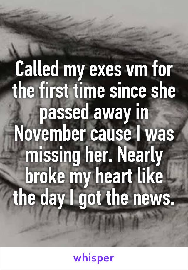 Called my exes vm for the first time since she passed away in November cause I was missing her. Nearly broke my heart like the day I got the news.