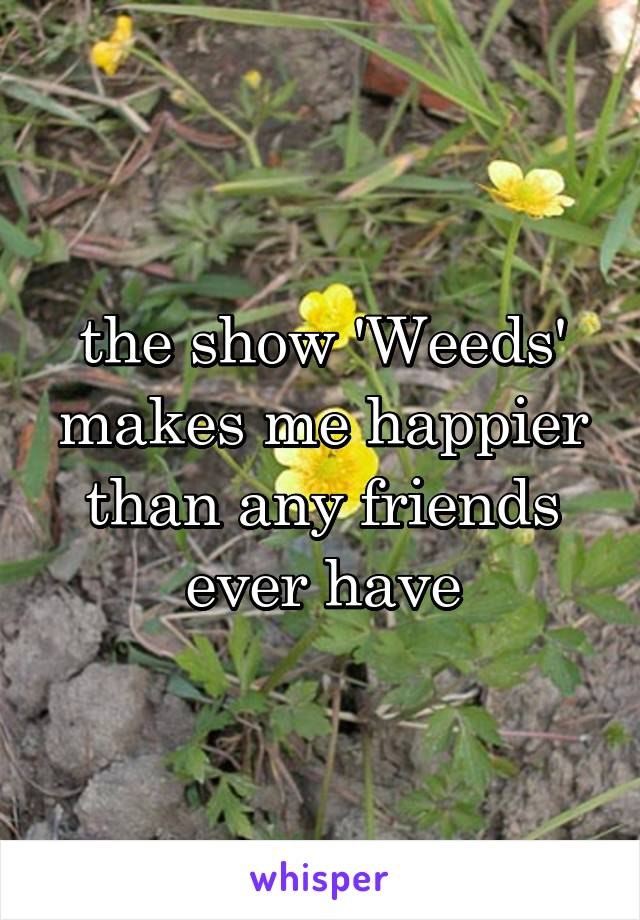 the show 'Weeds' makes me happier than any friends ever have
