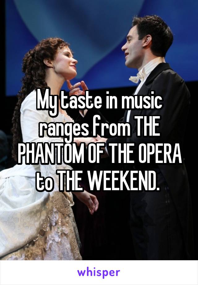 My taste in music ranges from THE PHANTOM OF THE OPERA to THE WEEKEND.