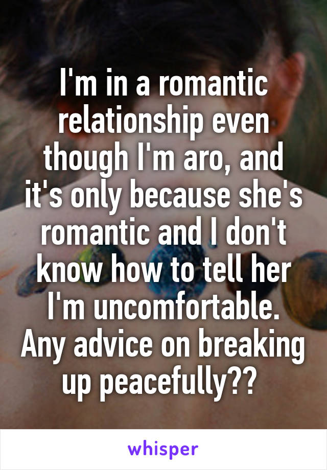 I'm in a romantic relationship even though I'm aro, and it's only because she's romantic and I don't know how to tell her I'm uncomfortable. Any advice on breaking up peacefully??