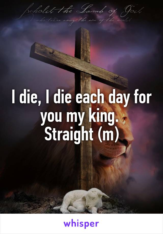 I die, I die each day for you my king.  Straight (m)