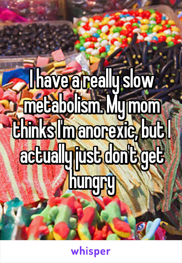 I have a really slow metabolism. My mom thinks I'm anorexic, but I actually just don't get hungry