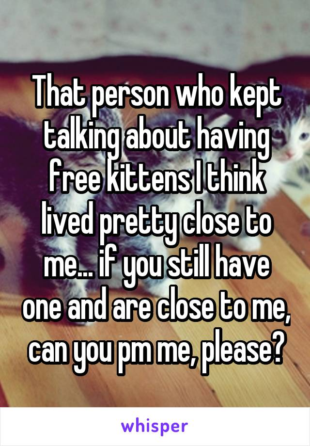 That person who kept talking about having free kittens I think lived pretty close to me... if you still have one and are close to me, can you pm me, please?