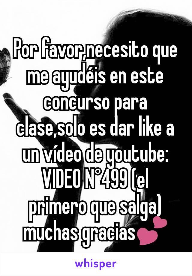 Por favor,necesito que me ayudéis en este concurso para clase,solo es dar like a un vídeo de youtube: VIDEO N°499 (el primero que salga) muchas gracias💕