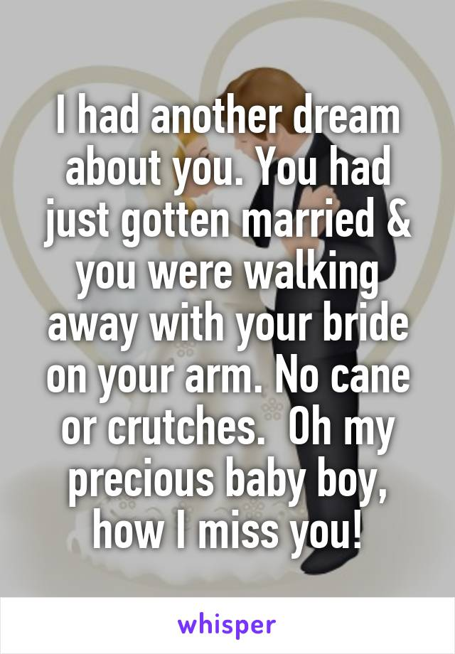 I had another dream about you. You had just gotten married & you were walking away with your bride on your arm. No cane or crutches.  Oh my precious baby boy, how I miss you!