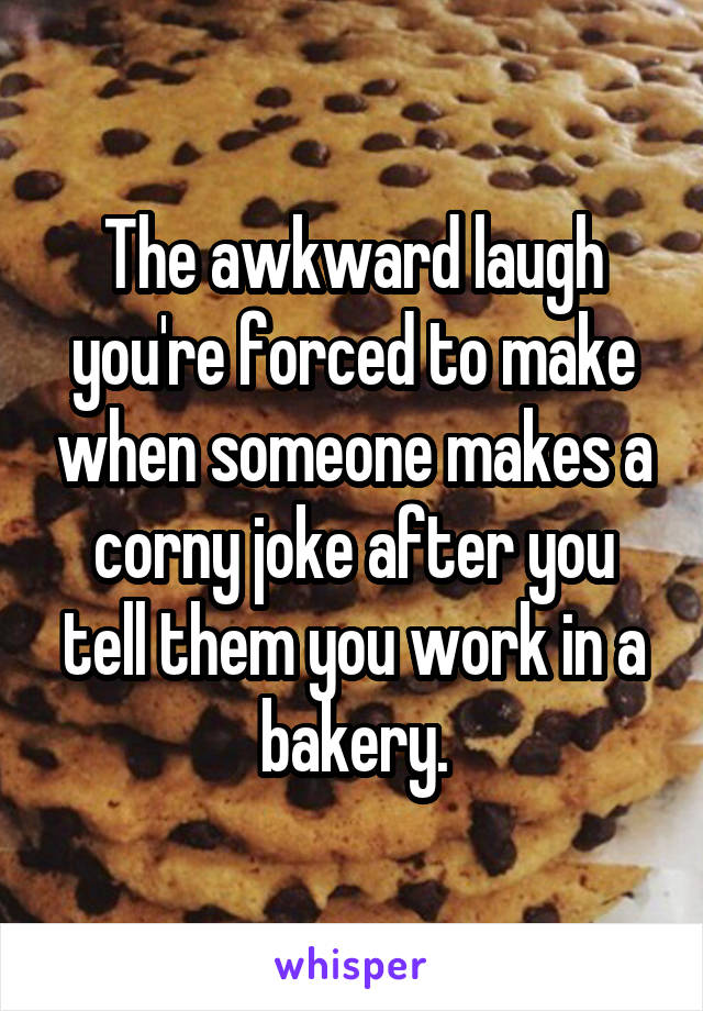 The awkward laugh you're forced to make when someone makes a corny joke after you tell them you work in a bakery.