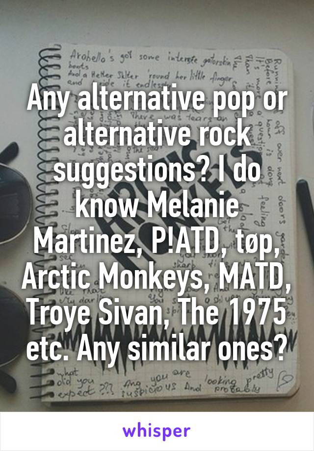 Any alternative pop or alternative rock suggestions? I do know Melanie Martinez, P!ATD, tøp, Arctic Monkeys, MATD, Troye Sivan, The 1975 etc. Any similar ones?