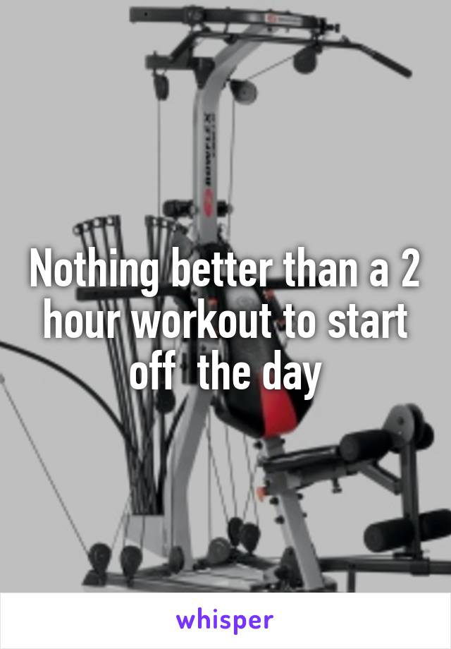 Nothing better than a 2 hour workout to start off  the day