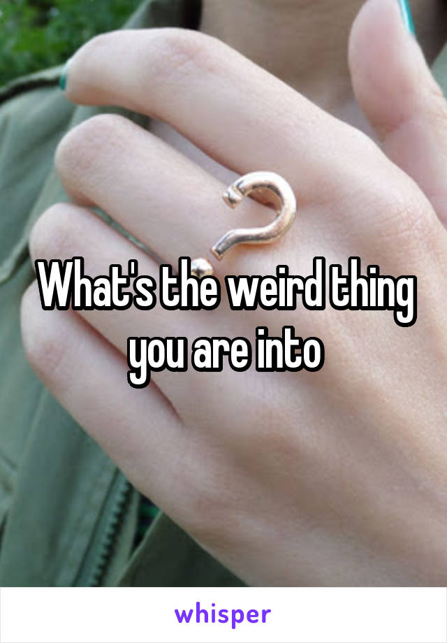 What's the weird thing you are into