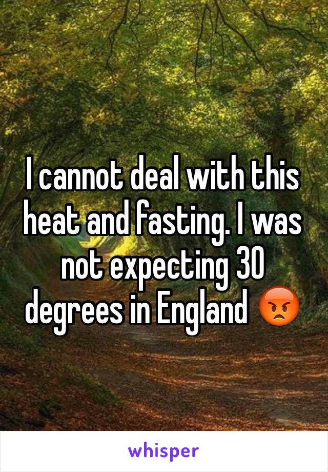 I cannot deal with this heat and fasting. I was not expecting 30 degrees in England 😡