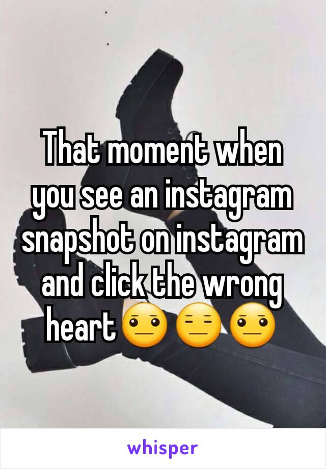 That moment when you see an instagram snapshot on instagram and click the wrong heart😐😑😐