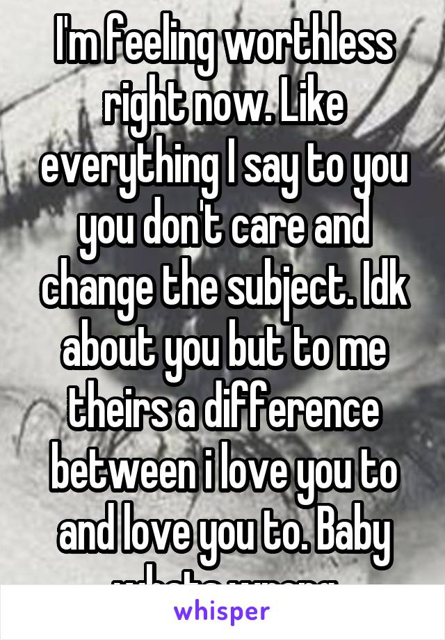 I'm feeling worthless right now. Like everything I say to you you don't care and change the subject. Idk about you but to me theirs a difference between i love you to and love you to. Baby whats wrong