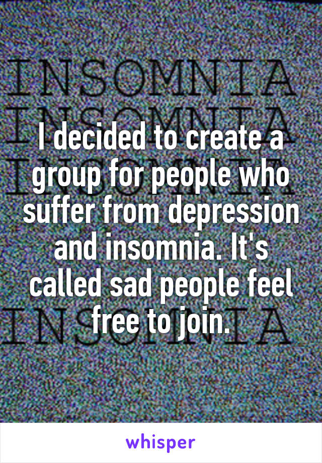 I decided to create a group for people who suffer from depression and insomnia. It's called sad people feel free to join.
