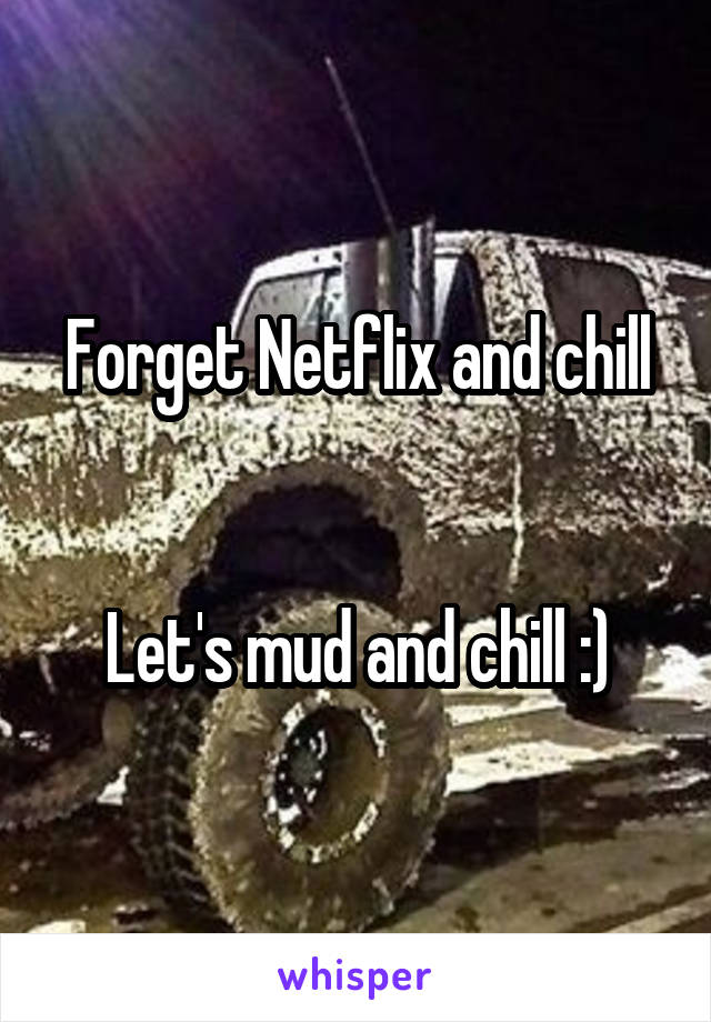 Forget Netflix and chill   Let's mud and chill :)