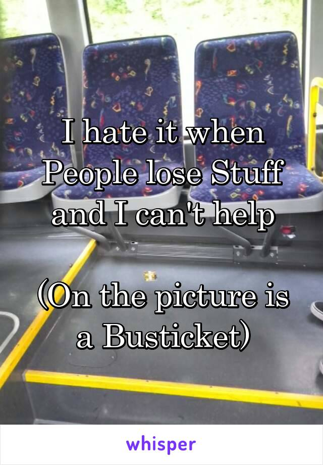 I hate it when People lose Stuff and I can't help  (On the picture is a Busticket)