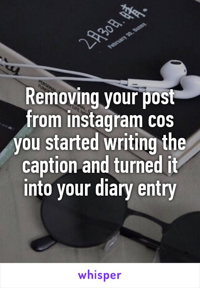 Removing your post from instagram cos you started writing the caption and turned it into your diary entry
