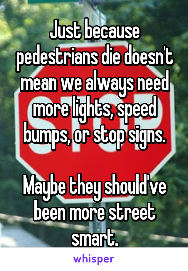 Just because pedestrians die doesn't mean we always need more lights, speed bumps, or stop signs.  Maybe they should've been more street smart.