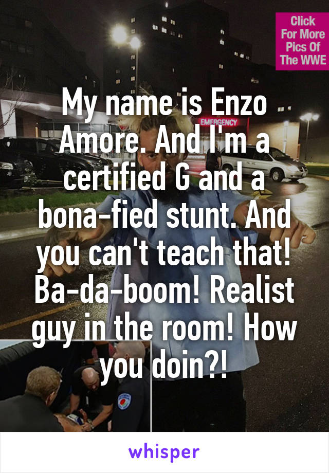 My name is Enzo Amore. And I'm a certified G and a bona-fied stunt. And you can't teach that! Ba-da-boom! Realist guy in the room! How you doin?!