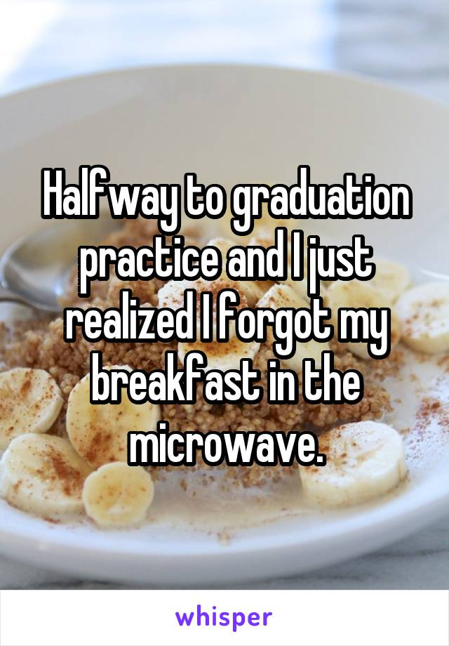 Halfway to graduation practice and I just realized I forgot my breakfast in the microwave.