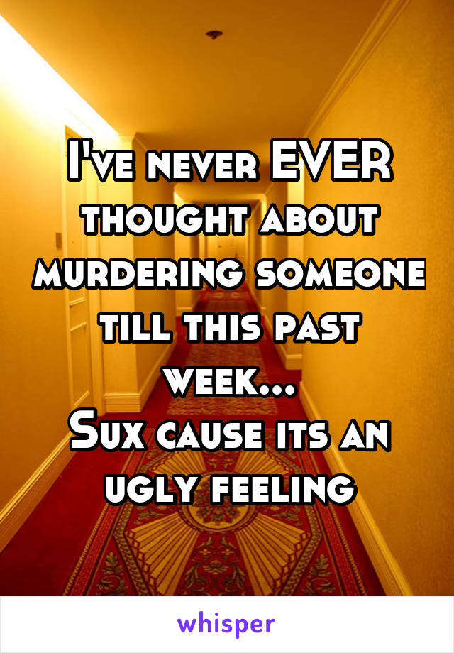 I've never EVER thought about murdering someone till this past week... Sux cause its an ugly feeling