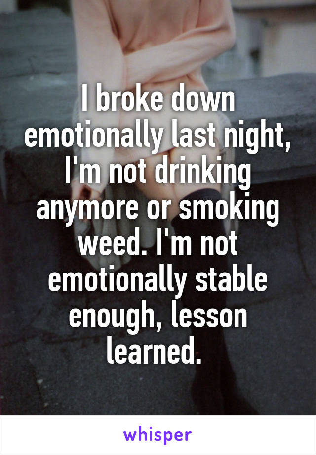 I broke down emotionally last night, I'm not drinking anymore or smoking weed. I'm not emotionally stable enough, lesson learned.