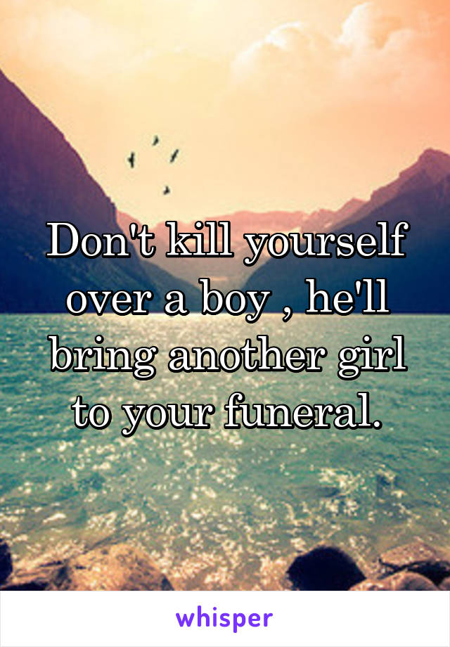 Don't kill yourself over a boy , he'll bring another girl to your funeral.