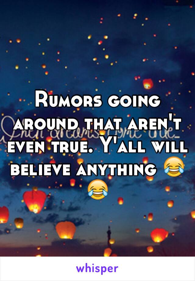 Rumors going around that aren't even true. Y'all will believe anything 😂😂