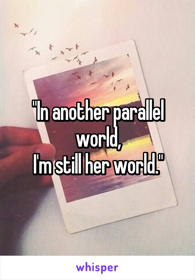 """""""In another parallel world, I'm still her world."""""""