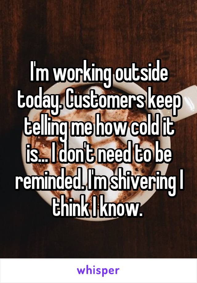 I'm working outside today. Customers keep telling me how cold it is... I don't need to be reminded. I'm shivering I think I know.