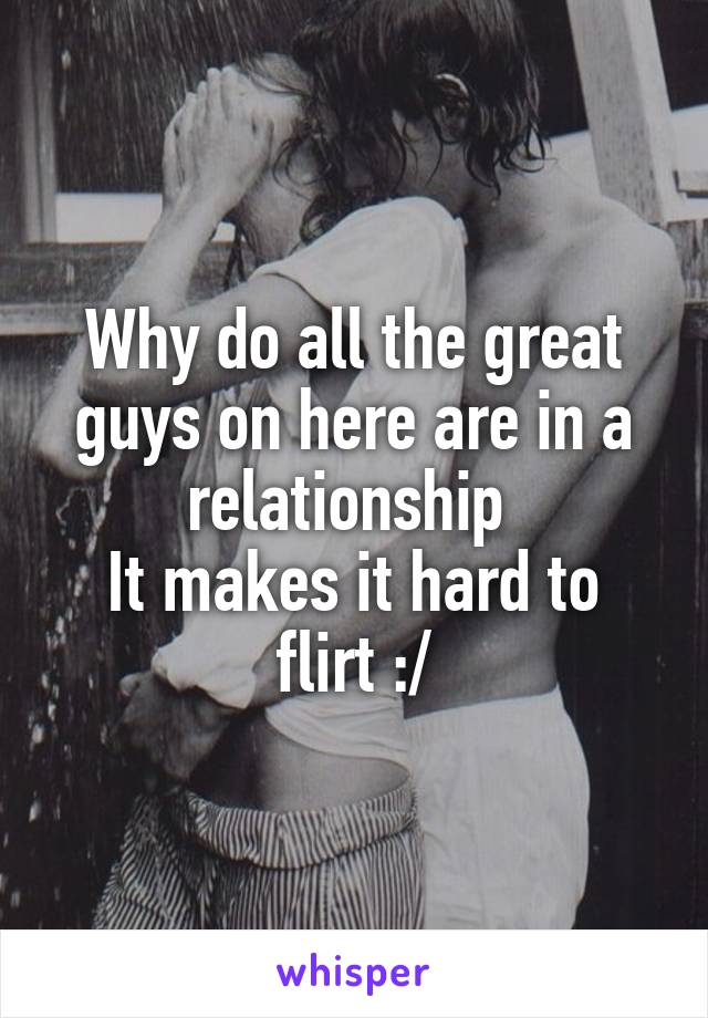 Why do all the great guys on here are in a relationship  It makes it hard to flirt :/