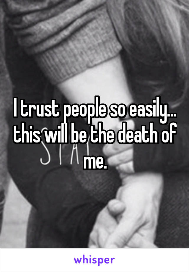 I trust people so easily... this will be the death of me.