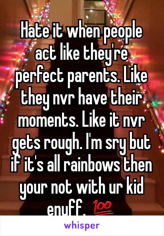 Hate it when people act like they're perfect parents. Like they nvr have their moments. Like it nvr gets rough. I'm sry but if it's all rainbows then your not with ur kid enuff. 💯