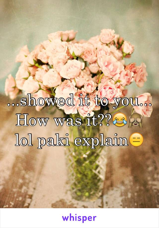 ...showed it to you... How was it??😂🙈 lol paki explain😑