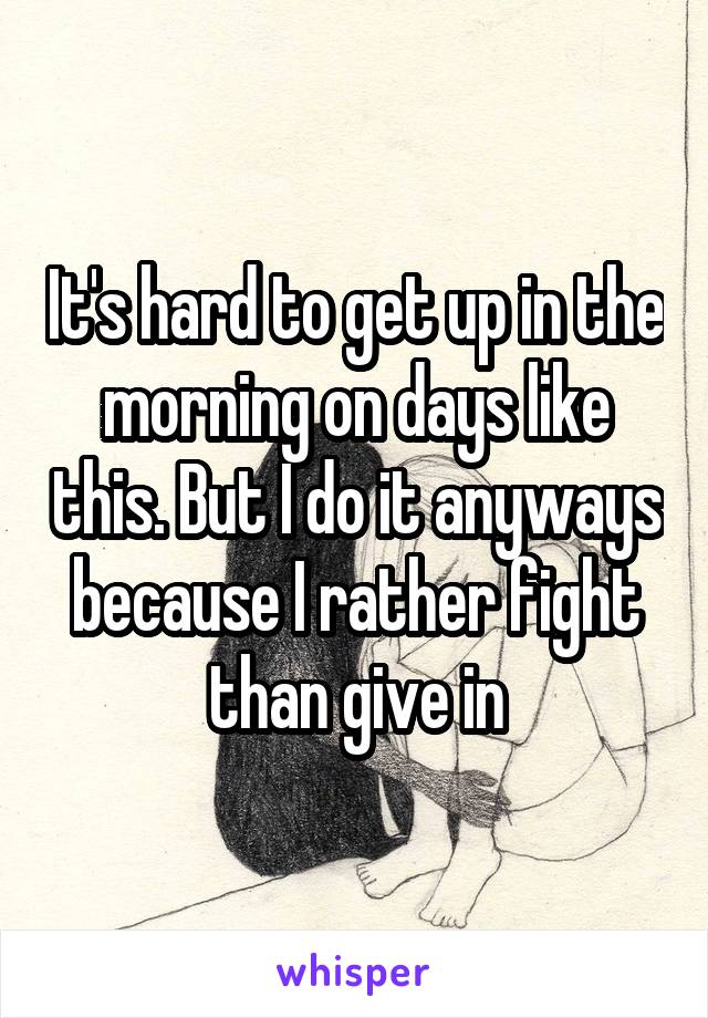 It's hard to get up in the morning on days like this. But I do it anyways because I rather fight than give in