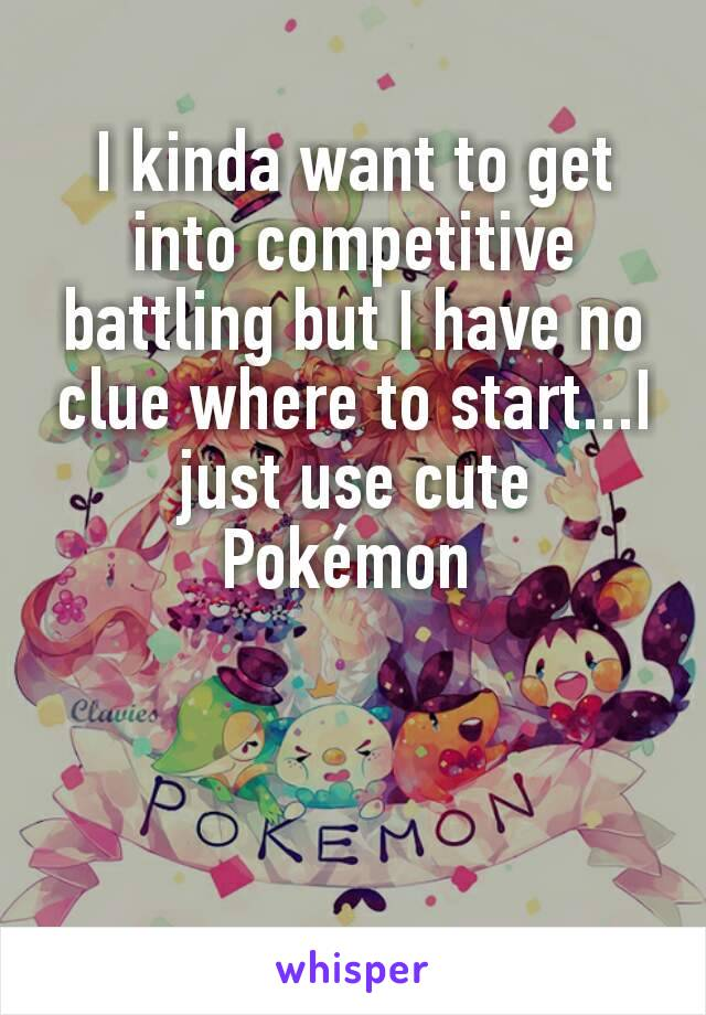 I kinda want to get into competitive battling but I have no clue where to start...I just use cute Pokémon