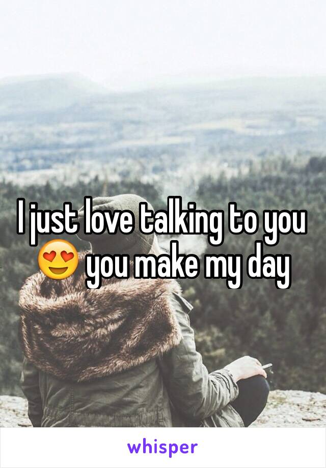 I just love talking to you 😍 you make my day