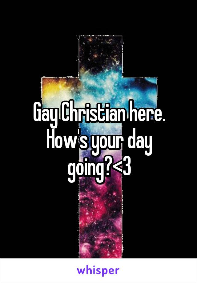 Gay Christian here. How's your day going?<3