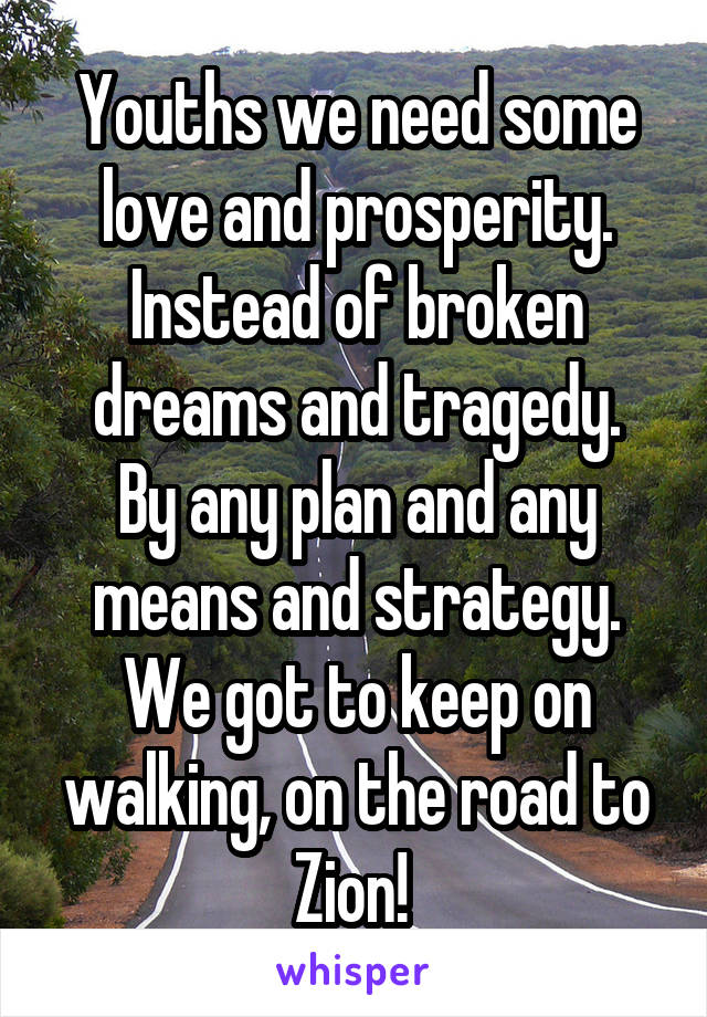 Youths we need some love and prosperity. Instead of broken dreams and tragedy. By any plan and any means and strategy. We got to keep on walking, on the road to Zion!